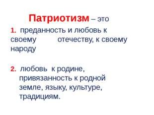 Патриотизм – это 1. преданность и любовь к своему отечеству, к своему народу