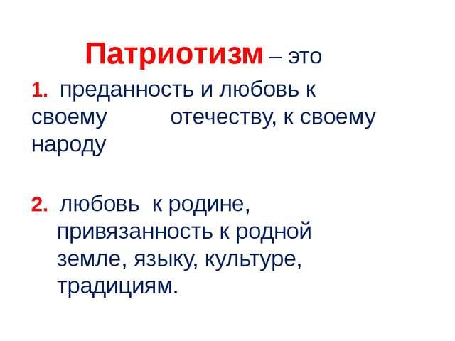 Патриотизм – это 1. преданность и любовь к своему отечеству, к своему народу...