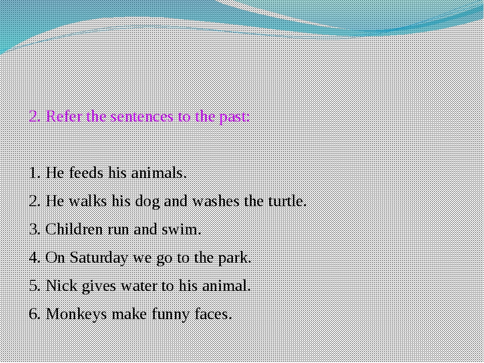 2. Refer the sentences to the past: 1. He feeds his animals. 2. He walks his...