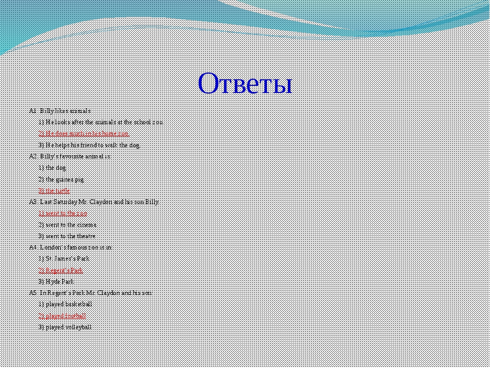 Ответы A1. Billy likes animals. 	1) He looks after the animals at the school...