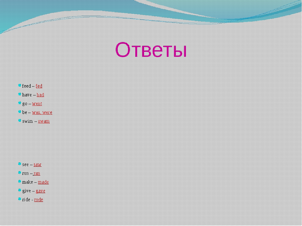 Ответы feed – fed have – had go – went be – was, were swim – swam see – saw r...