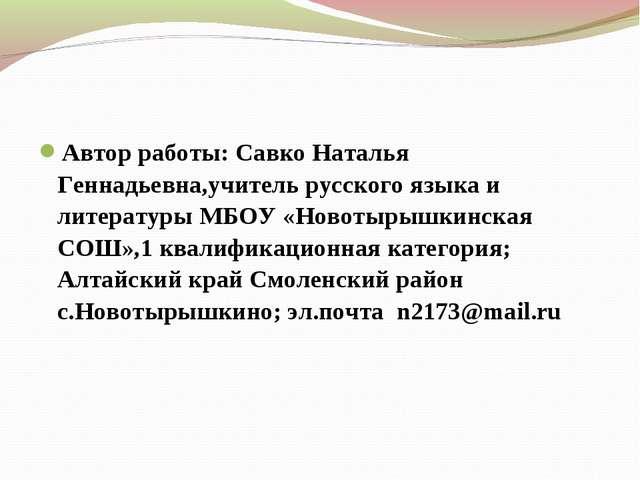 Автор работы: Савко Наталья Геннадьевна,учитель русского языка и литературы М...