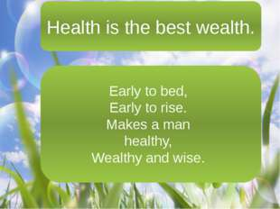 Health is the best wealth. Health is the best wealth. Early to bed, Early to