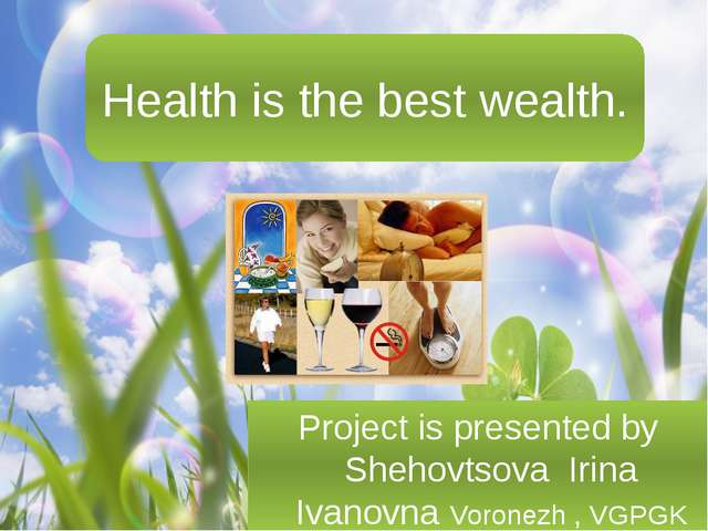 Health is the best wealth. Project is presented by Shehovtsova Irina Ivanovna...