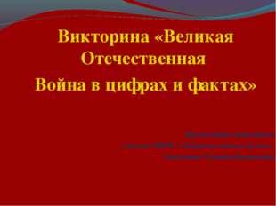 Викторина «Великая Отечественная Война в цифрах и фактах» Презентацию выполни