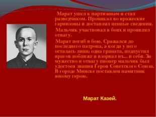 Марат ушел к партизанам и стал разведчиком. Проникал во вражеские гарнизоны