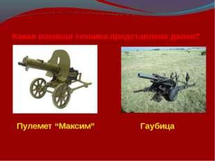 """Какая военная техника представлена далее? Пулемет """"Максим"""" Гаубица"""