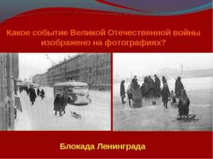 Какое событие Великой Отечественной войны изображено на фотографиях? Блокада