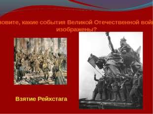 Назовите, какие события Великой Отечественной войны изображены? Взятие Рейхст