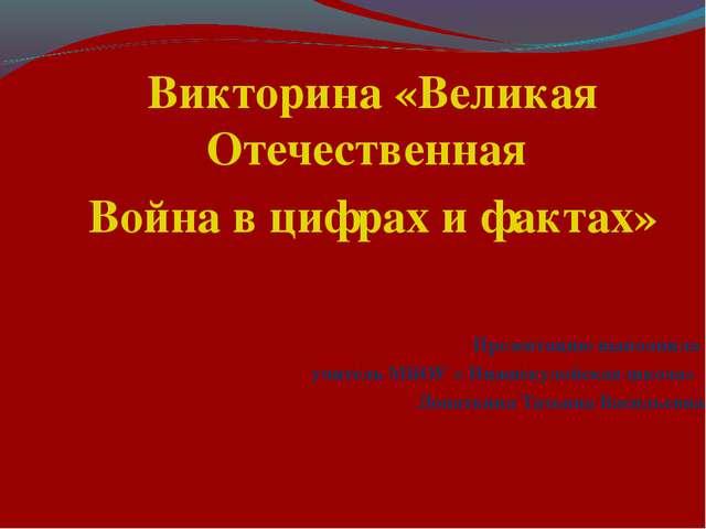 Викторина «Великая Отечественная Война в цифрах и фактах» Презентацию выполни...