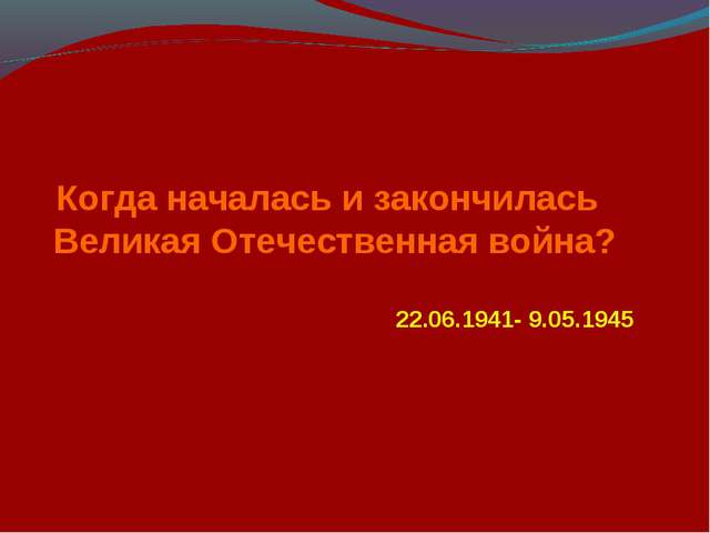 22.06.1941- 9.05.1945 Когда началась и закончилась Великая Отечественная война?