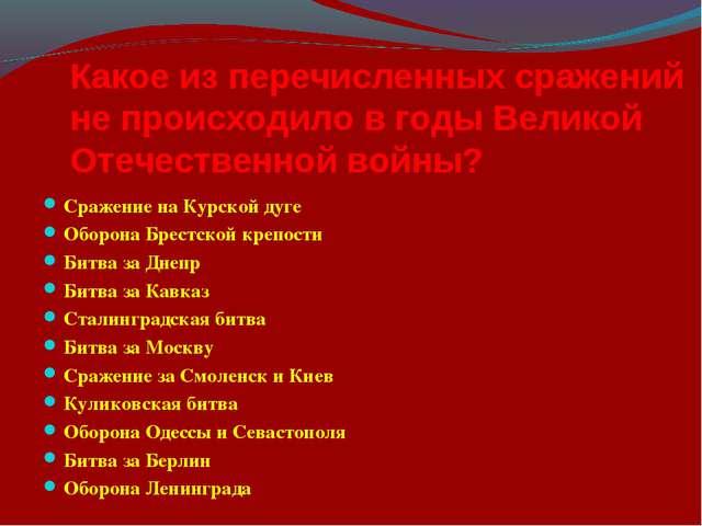 Какое из перечисленных сражений не происходило в годы Великой Отечественной в...