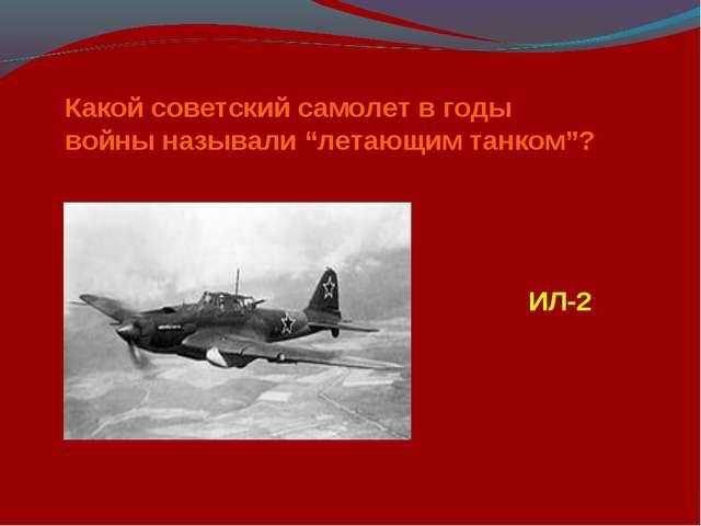 """Какой советский самолет в годы войны называли """"летающим танком""""? ИЛ-2"""