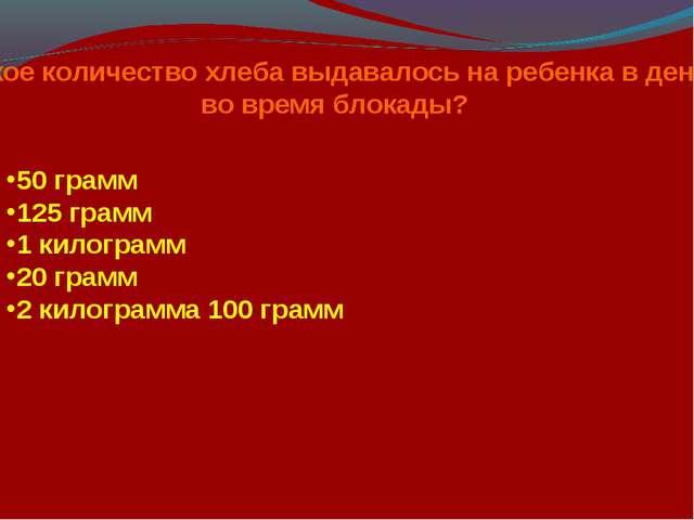 Какое количество хлеба выдавалось на ребенка в день во время блокады? 50 грам...