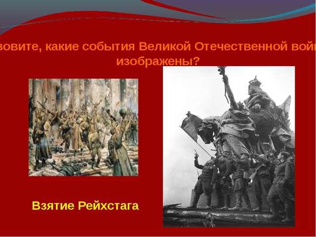 Назовите, какие события Великой Отечественной войны изображены? Взятие Рейхст...