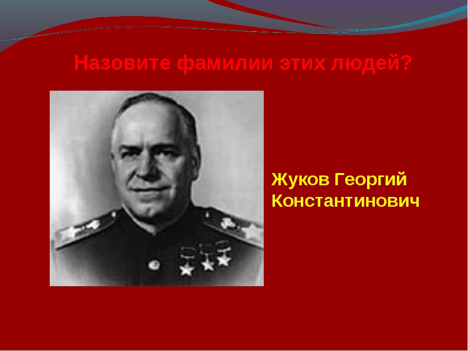 Назовите фамилии этих людей? Жуков Георгий Константинович