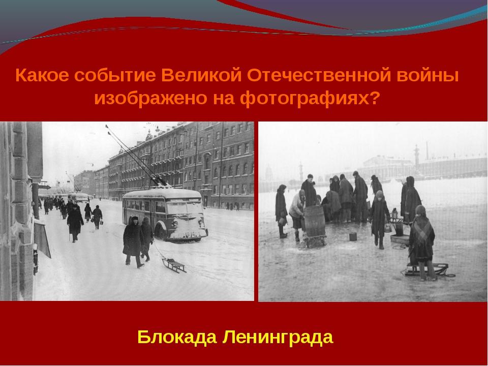 Какое событие Великой Отечественной войны изображено на фотографиях? Блокада...