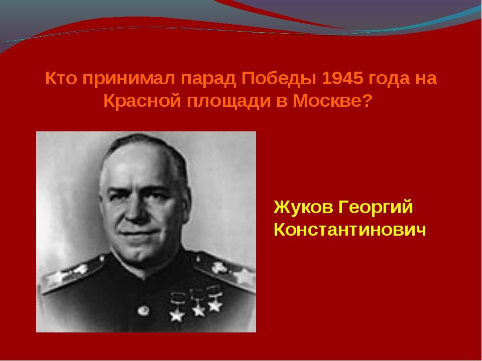 Кто принимал парад Победы 1945 года на Красной площади в Москве? Жуков Георги...