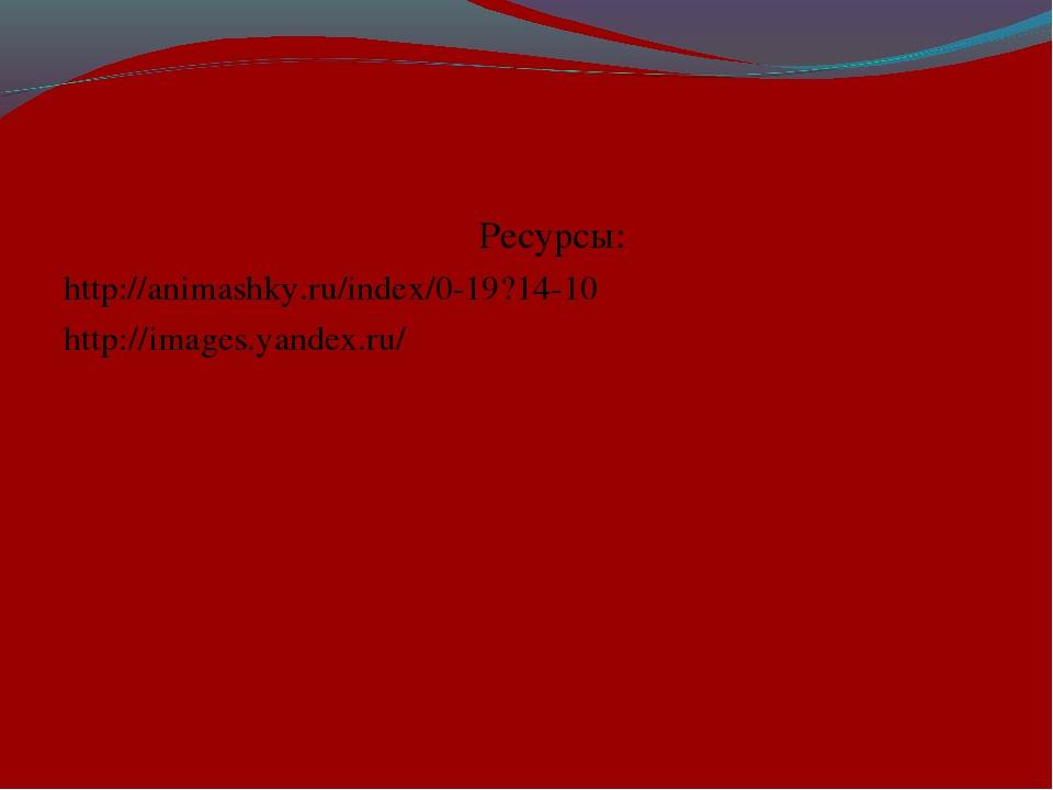 Ресурсы: http://animashky.ru/index/0-19?14-10 http://images.yandex.ru/