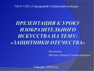 Выполнила Методист Иванова Татьяна Ивановна ГБОУ СПО «Городецкий Губернский к