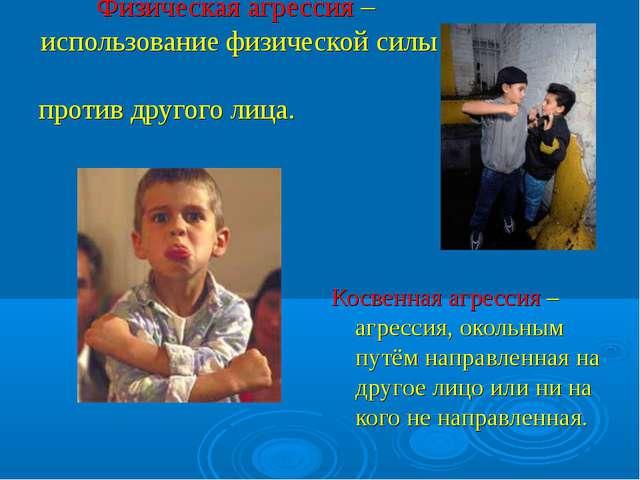 Физическая агрессия – использование физической силы против другого лица. Косв...