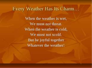Every Weather Has Its Charm… When the weather is wet, We must not threat. Whe
