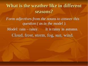 What is the weather like in different seasons? Form adjectives from the nouns