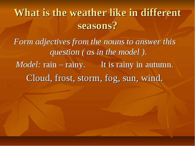 What is the weather like in different seasons? Form adjectives from the nouns...
