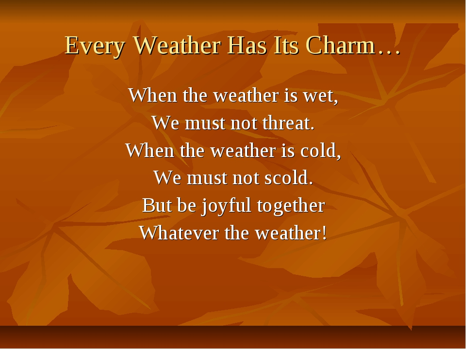 Every Weather Has Its Charm… When the weather is wet, We must not threat. Whe...