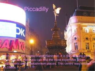 Piccadilly Piccadilly is the centre of entertainment. It is the meeting point