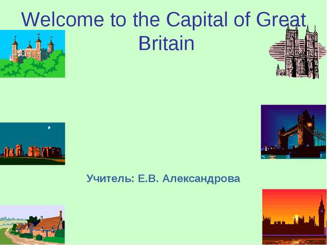 Welcome to the Capital of Great Britain Учитель: Е.В. Александрова