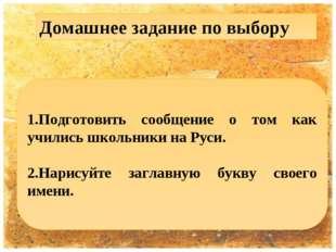1.Подготовить сообщение о том как учились школьники на Руси. 2.Нарисуйте загл