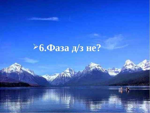 6.Фаза д/з не?