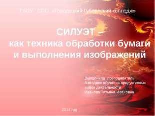 ГБОУ СПО «Городецкий Губернский колледж» СИЛУЭТ – как техника обработки бумаг