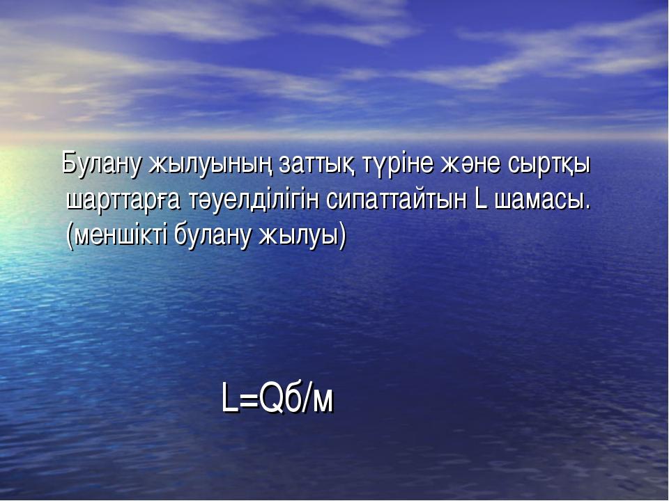 L=Qб/м Булану жылуының заттық түріне және сыртқы шарттарға тәуелділігін сипат...