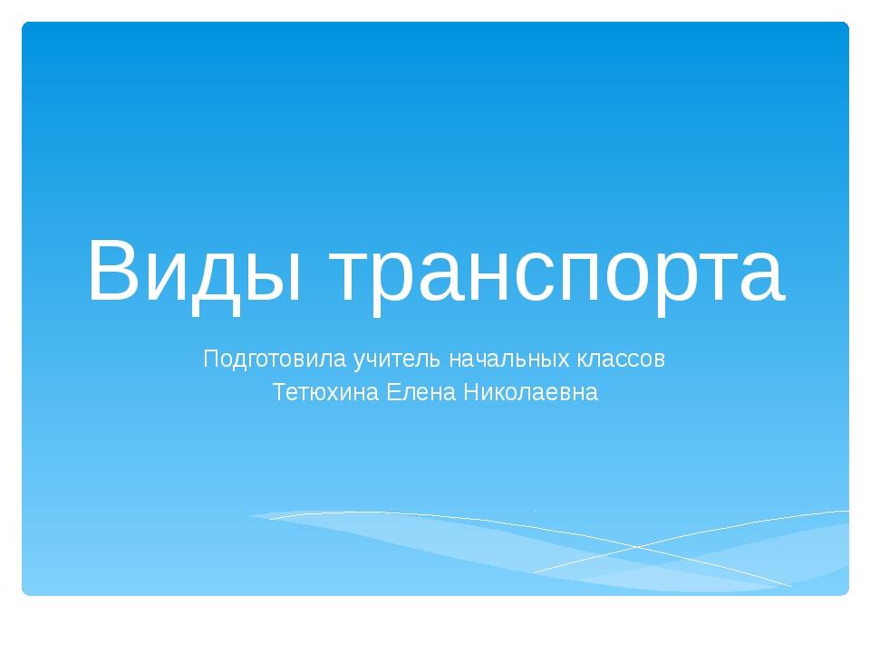 Виды транспорта Подготовила учитель начальных классов Тетюхина Елена Николаевна