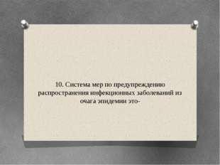 10. Система мер по предупреждению распространения инфекционных заболеваний из