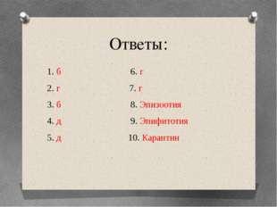 Ответы: 1. б 6. г 2. г 7. г 3. б 8. Эпизоотия 4. д 9. Эпифитотия 5. д 10. Кар