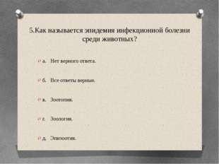 5.Как называется эпидемия инфекционной болезни среди животных? а.Нет верного