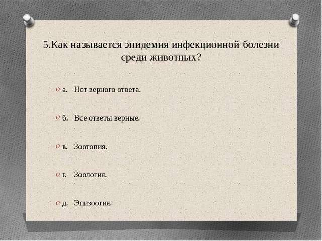 5.Как называется эпидемия инфекционной болезни среди животных? а.Нет верного...