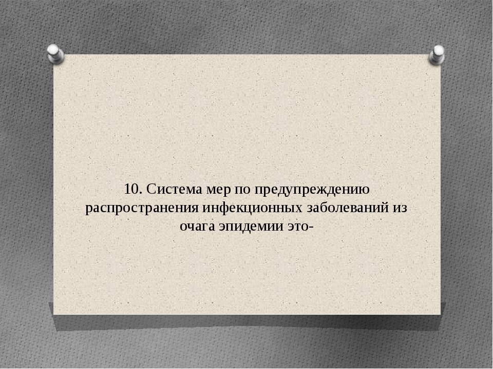 10. Система мер по предупреждению распространения инфекционных заболеваний из...
