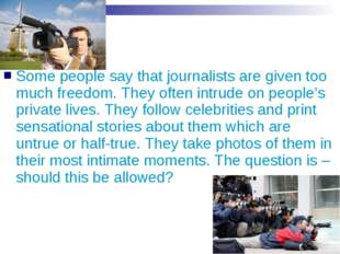 Some people say that journalists are given too much freedom. They often intru