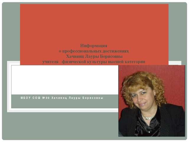 МБОУ СОШ №30 Хачиянц Лауры Борисовны Информация о профессиональных достижения...