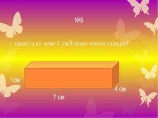 №9 Қорапқа көлемі 1 см3 неше текше сыяды? 7 см 4 см 1см