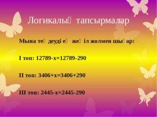 Логикалық тапсырмалар Мына теңдеуді ең жеңіл жолмен шығар: І топ: 12789-х=127