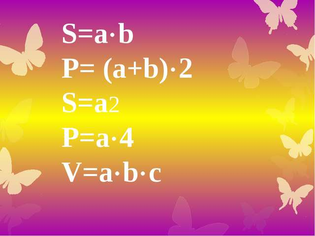 S=ab P= (a+b)2 S=a2 P=a4 V=abc