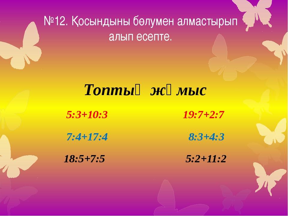 №12. Қосындыны бөлумен алмастырып алып есепте. Топтық жұмыс 5:3+10:3 19:7+2:7...