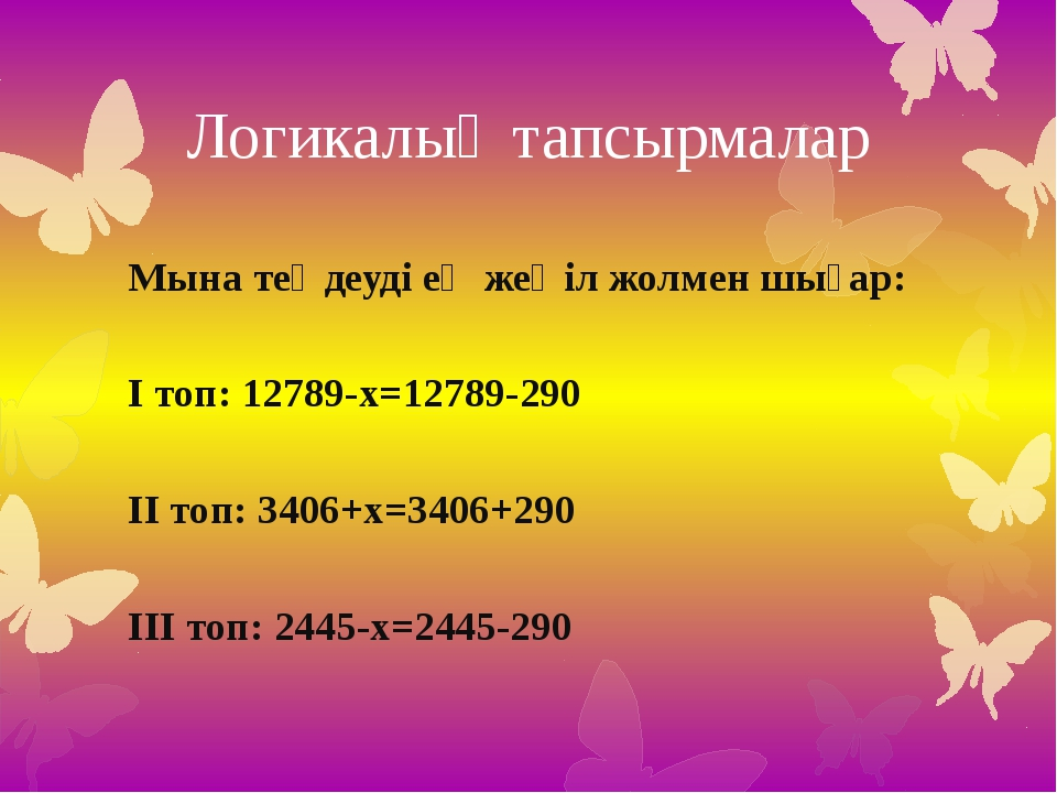 Логикалық тапсырмалар Мына теңдеуді ең жеңіл жолмен шығар: І топ: 12789-х=127...