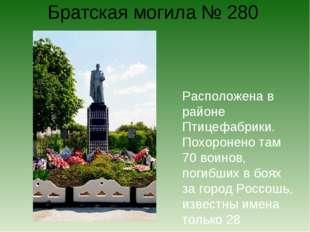 Братская могила № 280 Расположена в районе Птицефабрики. Похоронено там 70 во