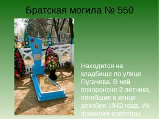 Братская могила № 550 Находится на кладбище по улице Пугачева. В ней похороне